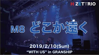 "M8 どこか遠く_H ZETTRIO LIVE ""WITH US"" in GRANSHIP"