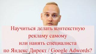 Научиться делать контекстную рекламу самому или нанять специалиста по Яндекс Директ / Google Adwords