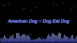 American Dog ~ Dog Eat Dog
