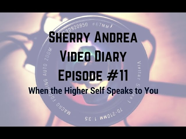 Video Diary Episode #11 When the Higher Self Speaks to You