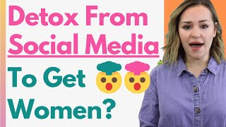 Should You Detox From Social Media To Get Women? Why Girls Love Dating Men With NO SOCIAL MEDIA!