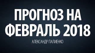 Прогноз на Февраль 2018 года. Александр Палиенко.