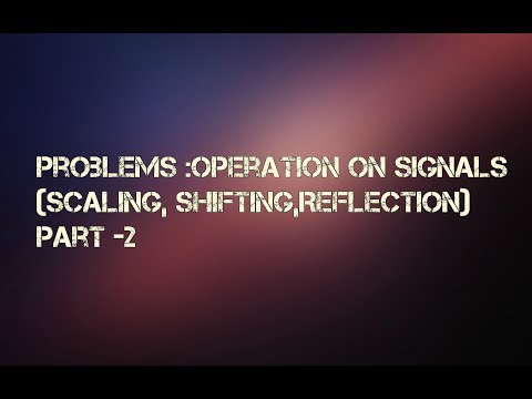Problems: Operation on Signals (Scaling,Reflection,Shifting) Part 2