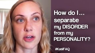How do I separate my DISORDER from my PERSONALITY? Website/YouTube Wednesday! #KatiFAQ