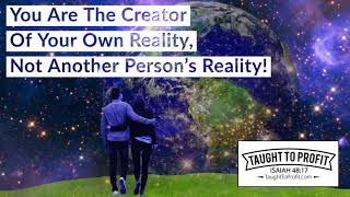 You Are The Creator Of Your Own Reality, Not Another Person's Reality!