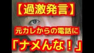 【過激発言】熊切あさ美、元カレからの電話に怒り「ナメんな!」愛之助...