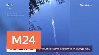 Смотреть видео Падение метеорита вызвало взрыв над Кубой - Москва 24 онлайн