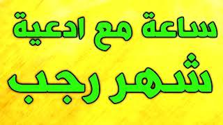 ساعة مع اجمل و افضل ادعية شهر رجب - ادعية و اعمال واذكار شهر رجب