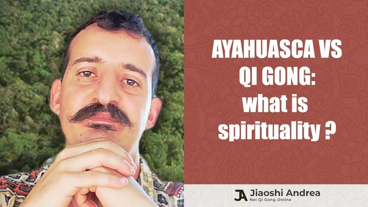Ayahuasca vs Qi Gong - What is Spirituality?