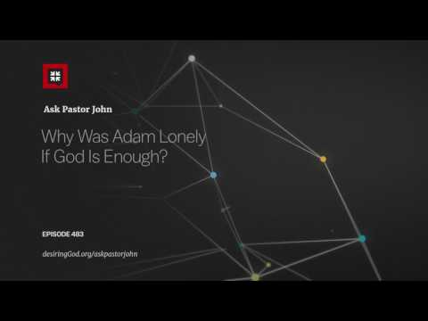 Why Was Adam Lonely If God Is Enough? // Ask Pastor John