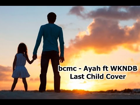 bcmc - Ayah ft WKNDB ( Last Child Cover )