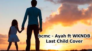 bcmc - Ayah ft WKNDB ( Last Child Cover )