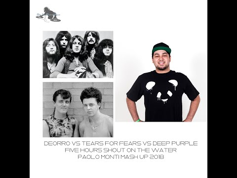Deorro Vs Tears for fears Vs Deep Purple-Five Hours Shout on the water-Paolo Monti mash up 2018