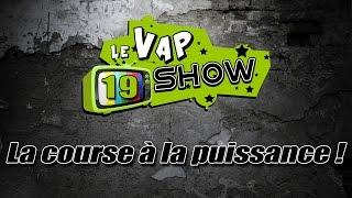 Le Vap Show #19 La course à la puissance !