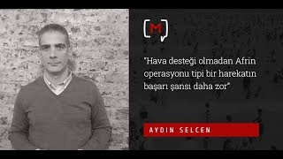 """Aydın Selcen:""""Hava desteği olmadan Afrin operasyonu tipi bir harekatın başarı şansı daha zor"""""""