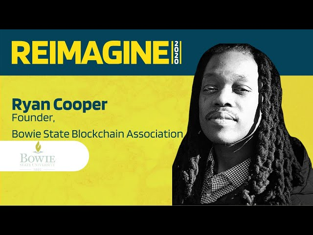 REIMAGINE 2020 v2.0 - Ryan Cooper - Bowie State Blockchain Association - University Segment