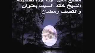 مقطع مميز جدا جدا لفضيلة الشيخ خالد السبت بعنوان وانتصف رمضان