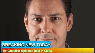 Breaking News - Ex-Canadian diplomat 'held in China'