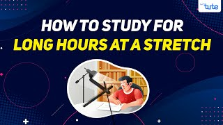 How to study for Long Hours at a stretch   Tips by Letstute