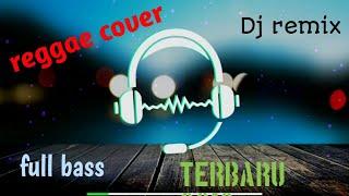 DJ REMIX TERBARU 2019 FULL BASS REGGAE COVER