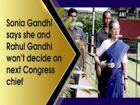 Sonia Gandhi says she and Rahul Gandhi won't decide on next Congress chief