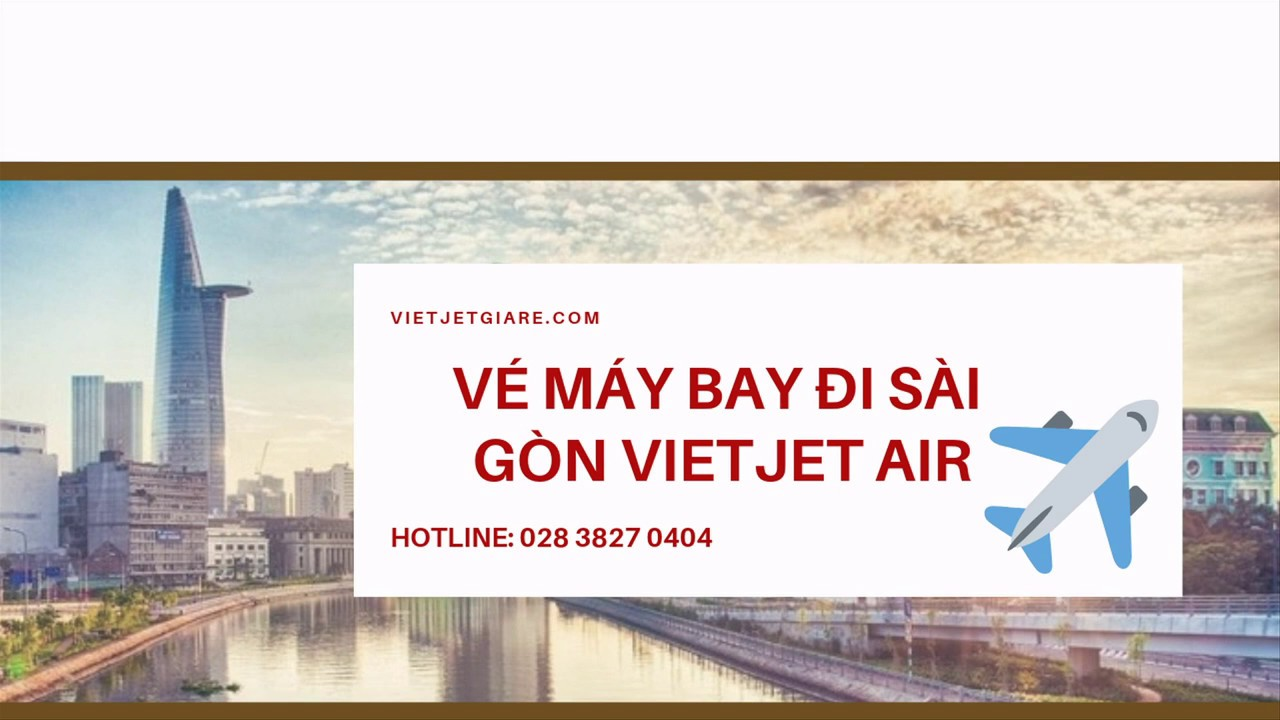 Giá vé máy bay đi Sài Gòn (TPHCM) tháng 3,4,5 giá rẻ - Đại lý Vietjet Air chính thức