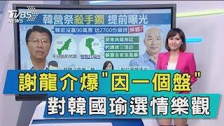 【談政治】謝龍介爆「因一個盤」 對韓國瑜選情樂觀