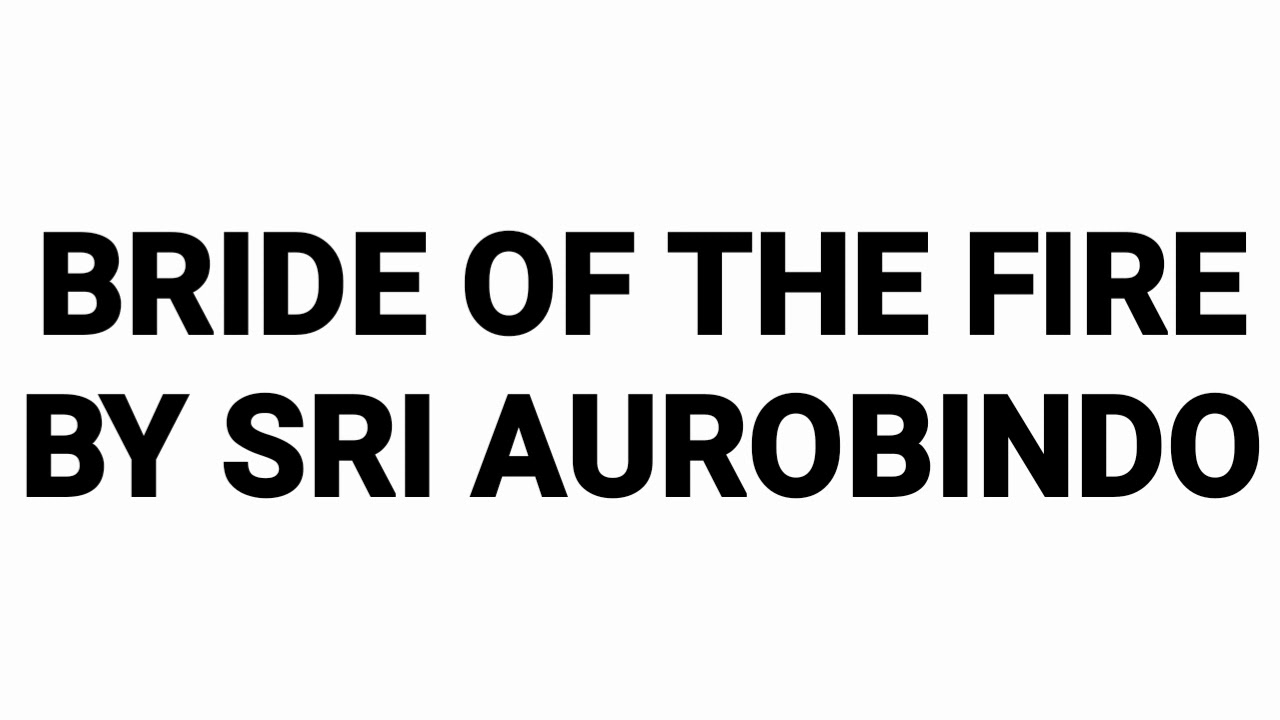 BRIDE OF THE FIRE BY SRI AUROBINDO POEM EXPLAINATION BY
