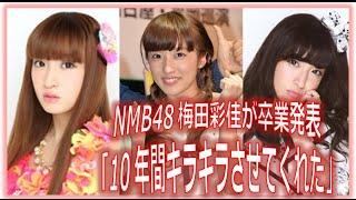 NMB48梅田彩佳が卒業発表「10年間キラキラさせてくれた」 NMB48で元AKB4...
