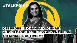 CBI probe in Chanda Kochhar & ICICI case: Reckless adventurism or sincere activism