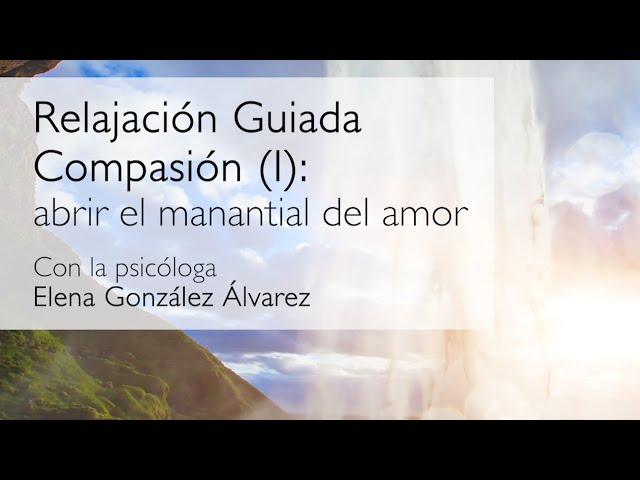 Relajacion guiada. Compasión 1: abrir el manantial del amor