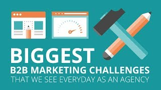 Biggest B2B Marketing Challenges That We See Everyday as an Agency