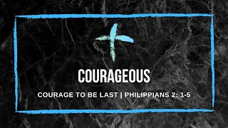 7/02/21 'Courage to be last' Philippians 2: 1-5