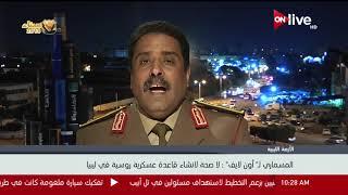 العميد أحمد المسماري لـ أون لايف: لا صحة لإنشاء قاعدة عسكرية روسية في ليبيا