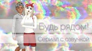 Будь рядом! Сериал с озвучкой~by: Folina Avakin
