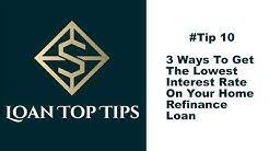 #Tip 10 - 3 Ways To Get The Lowest Interest Rate On Your Home Refinance Loan