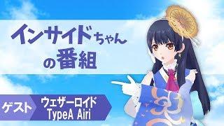 【新番組】インサイドちゃんの番組 #1 ゲスト:ウェザーロイド TypeA Airiさん