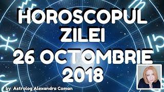 HOROSCOPUL ZILEI ~ 26 OCTOMBRIE 2018 ~ by Astrolog Alexandra Coman