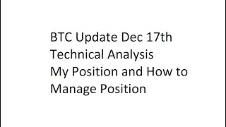 BTC Update Dec 17th Technical Analysis + My Position. How to Manage Position
