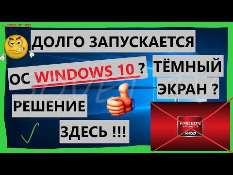 Долго запускается ОС Windows 10 ( тёмный экран ) . Проблемы с драйверами AMD Catalyst . Решение !