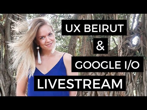 Google IO 2018 + UX Beirut Conference