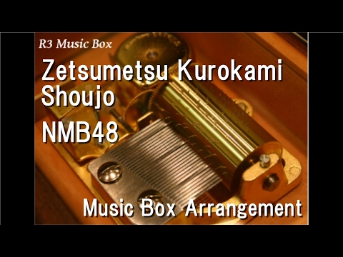 Zetsumetsu Kurokami Shoujo/NMB48 [Music Box]