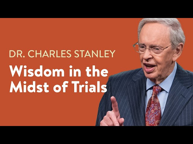Wisdom in the Midst of Trials – Dr. Charles Stanley