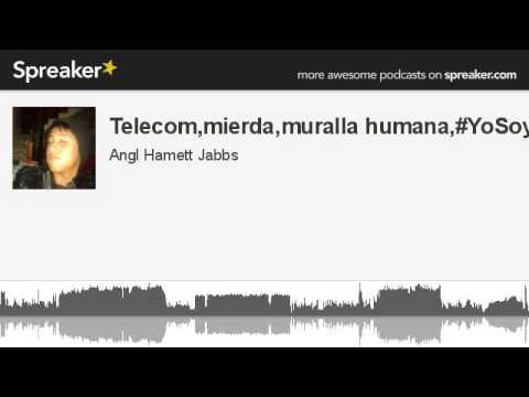 Telecom,mierda,muralla humana,#YoSoy132 (hecho con Spreaker)
