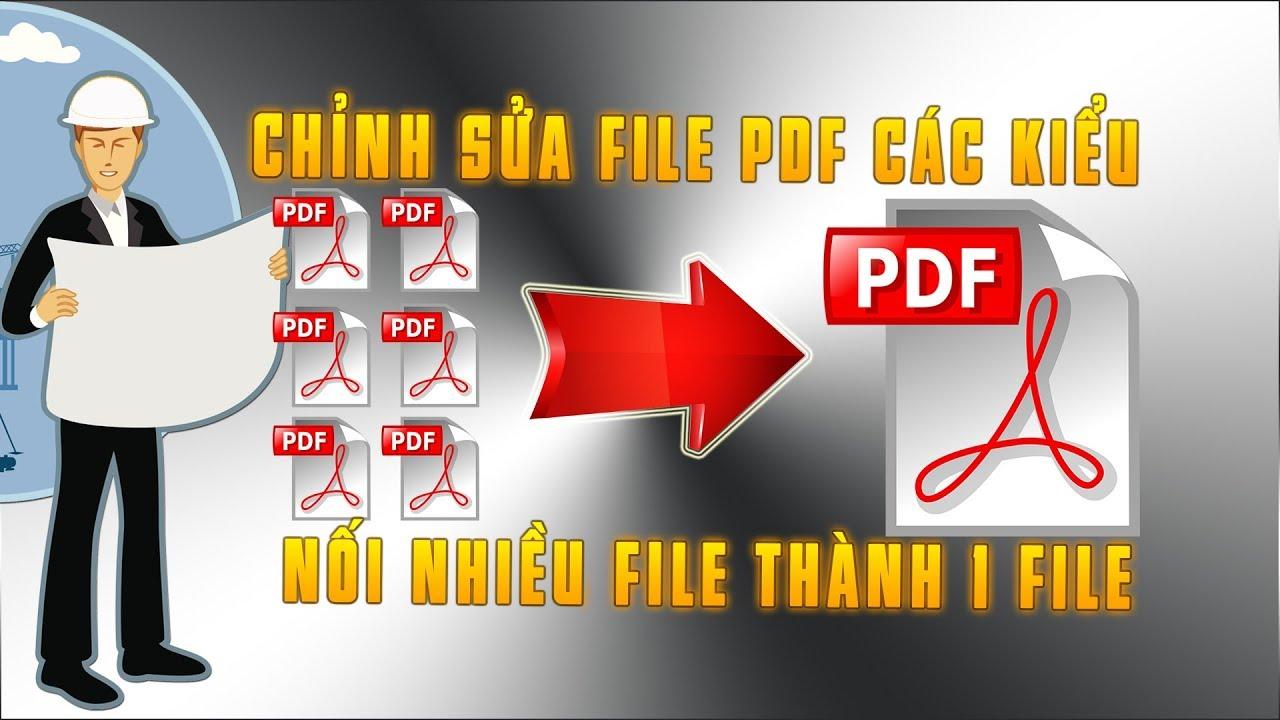 Cách chỉnh sửa file PDF và nối nhiều file PDF thành 1 file dành riêng cho dân xây dựng