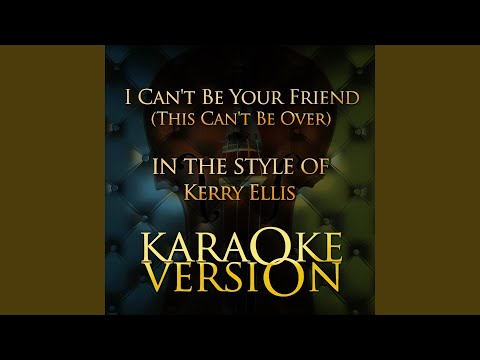 I Can't Be Your Friend (This Can't Be Over) (In The Style Of Kerry Ellis) (Karaoke Version)