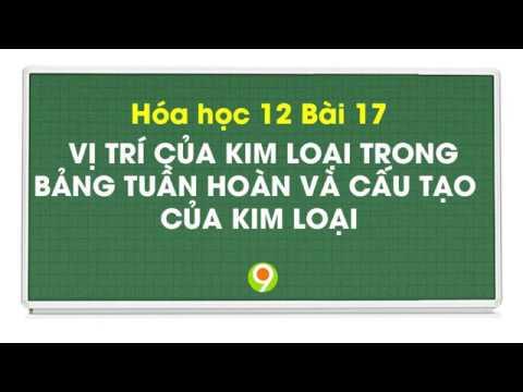 Hóa học 12 Bài 17 VỊ TRÍ CỦA KIM LOẠI TRONG BẢNG TUẦN HOÀN VÀ CẤU TẠO CỦA KIM LOẠI | Nine Promotion