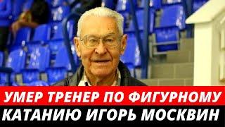Умер тренер по фигурному катанию Игорь Москвин