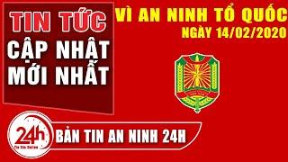 Tin tức 24h | An ninh Việt Nam mới nhất | Tin tức 113 online mới nhất ngày 14/02/2020