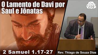2 Samuel 1.17-27 - O lamento de DAVI por SAUL e JÔNATAS - Rev. Thiago de Souza Dias.